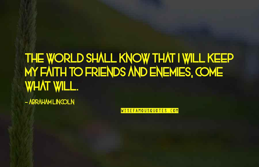 Enemy And Friends Quotes By Abraham Lincoln: The world shall know that I will keep
