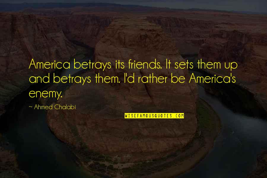 Enemy And Friends Quotes By Ahmed Chalabi: America betrays its friends. It sets them up