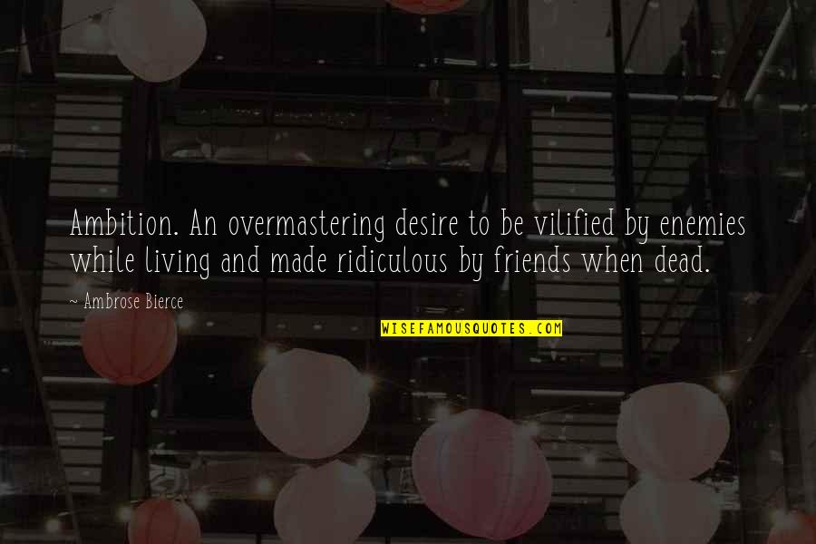 Enemy And Friends Quotes By Ambrose Bierce: Ambition. An overmastering desire to be vilified by