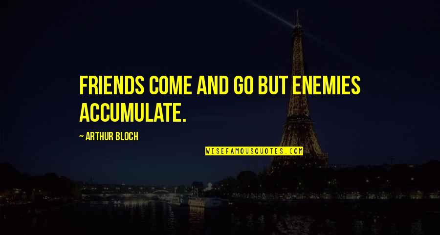 Enemy And Friends Quotes By Arthur Bloch: Friends come and go but enemies accumulate.