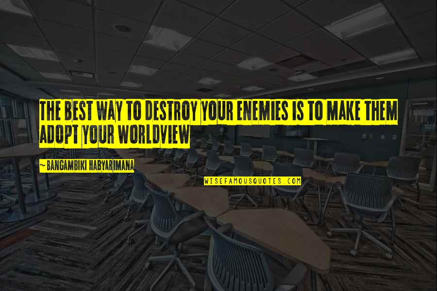 Enemy And Friends Quotes By Bangambiki Habyarimana: The best way to destroy your enemies is