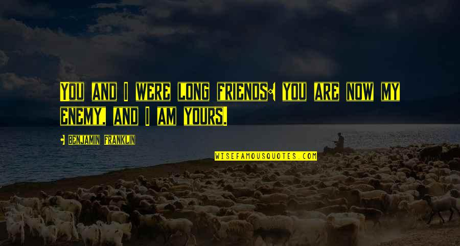 Enemy And Friends Quotes By Benjamin Franklin: You and I were long friends: you are