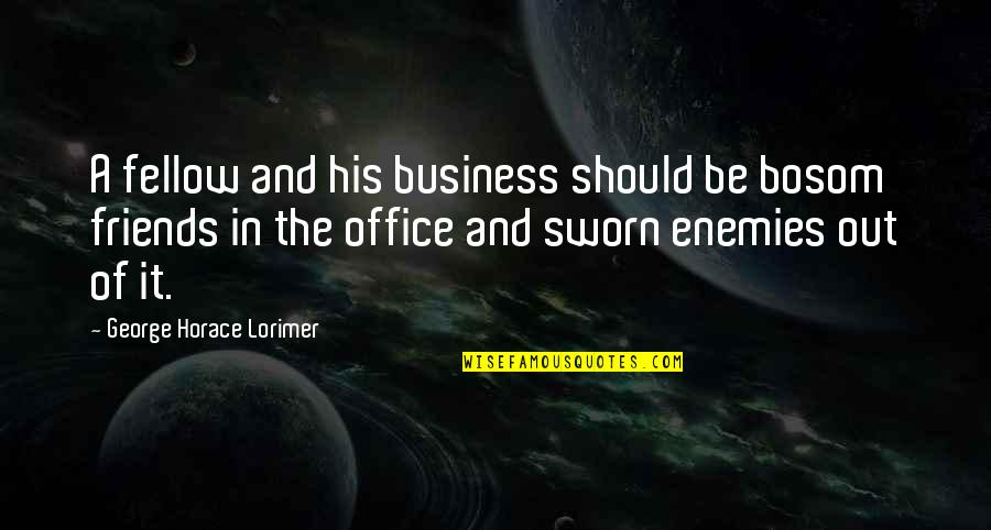 Enemy And Friends Quotes By George Horace Lorimer: A fellow and his business should be bosom
