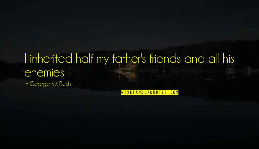 Enemy And Friends Quotes By George W. Bush: I inherited half my father's friends and all