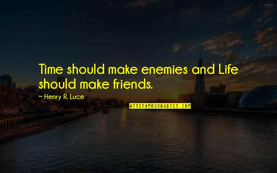 Enemy And Friends Quotes By Henry R. Luce: Time should make enemies and Life should make