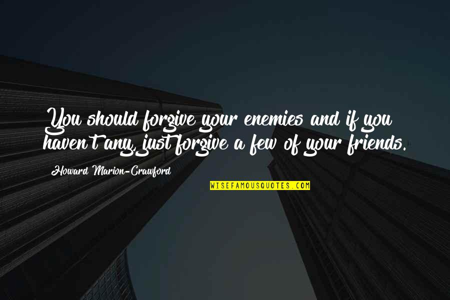 Enemy And Friends Quotes By Howard Marion-Crawford: You should forgive your enemies and if you