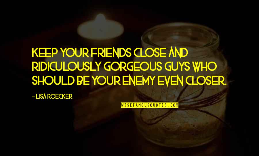 Enemy And Friends Quotes By Lisa Roecker: Keep your friends close and ridiculously gorgeous guys