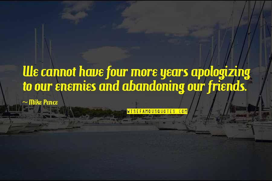Enemy And Friends Quotes By Mike Pence: We cannot have four more years apologizing to