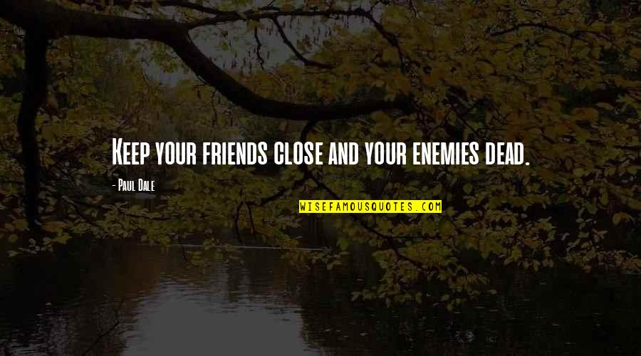 Enemy And Friends Quotes By Paul Dale: Keep your friends close and your enemies dead.