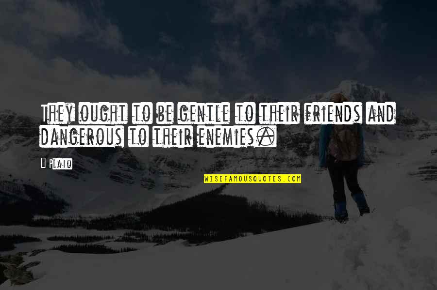 Enemy And Friends Quotes By Plato: They ought to be gentle to their friends