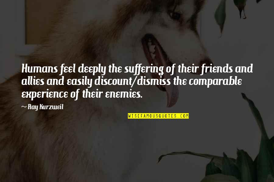 Enemy And Friends Quotes By Ray Kurzweil: Humans feel deeply the suffering of their friends