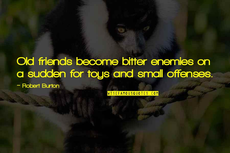Enemy And Friends Quotes By Robert Burton: Old friends become bitter enemies on a sudden