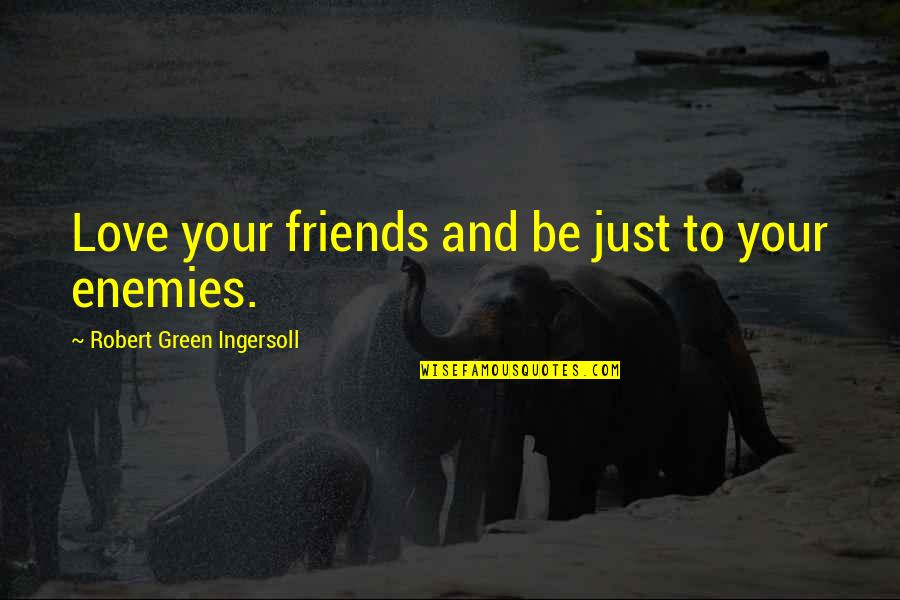 Enemy And Friends Quotes By Robert Green Ingersoll: Love your friends and be just to your