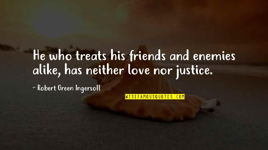 Enemy And Friends Quotes By Robert Green Ingersoll: He who treats his friends and enemies alike,