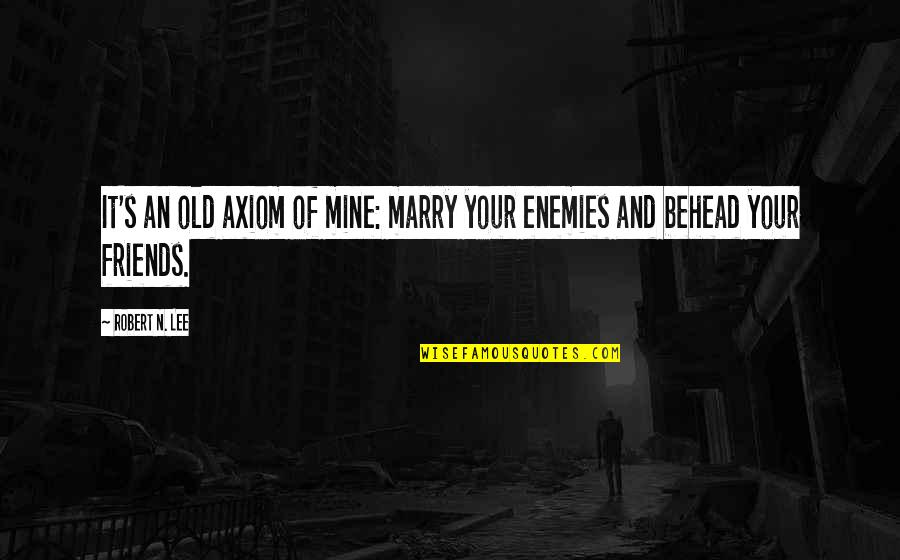 Enemy And Friends Quotes By Robert N. Lee: It's an old axiom of mine: marry your