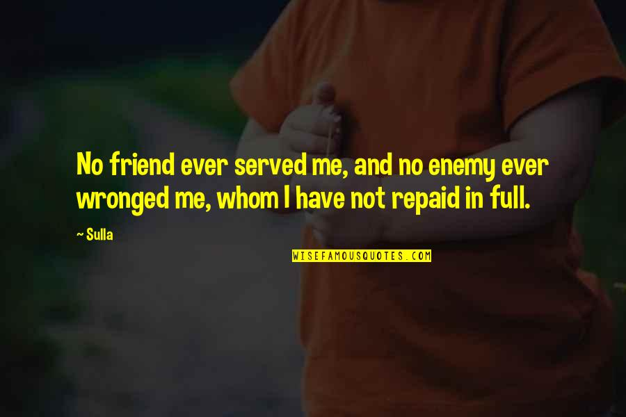 Enemy And Friends Quotes By Sulla: No friend ever served me, and no enemy