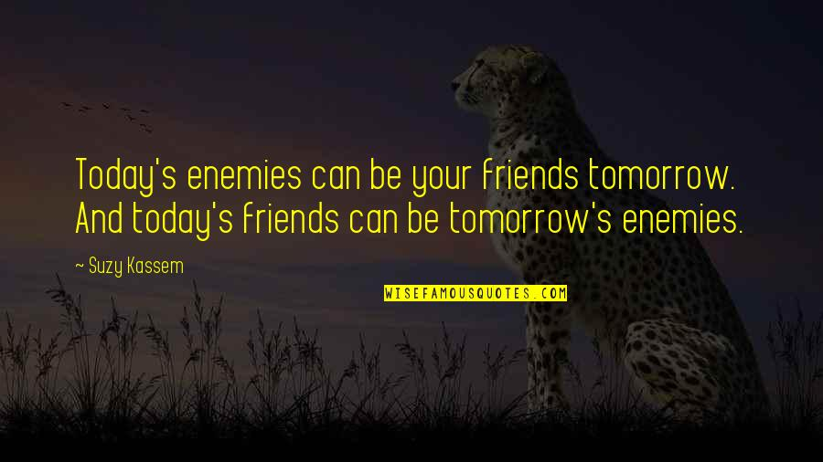 Enemy And Friends Quotes By Suzy Kassem: Today's enemies can be your friends tomorrow. And
