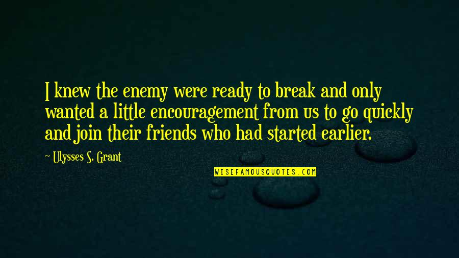 Enemy And Friends Quotes By Ulysses S. Grant: I knew the enemy were ready to break