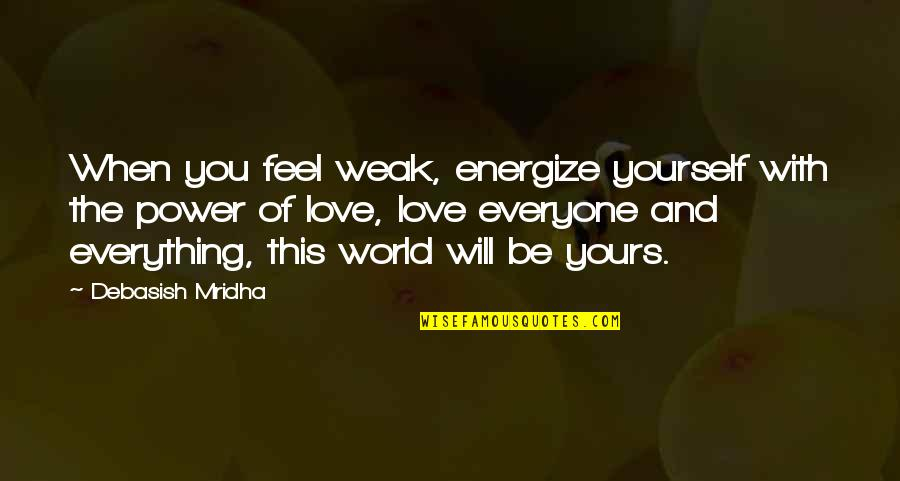 Energize Yourself Quotes By Debasish Mridha: When you feel weak, energize yourself with the