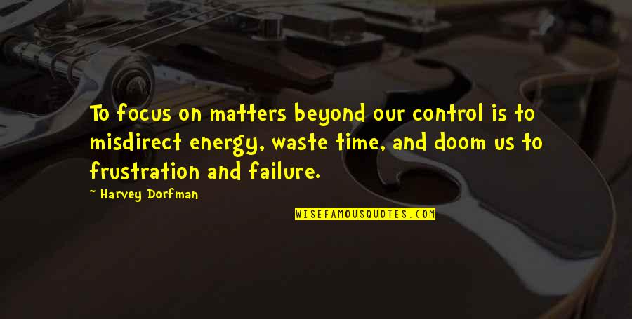Energy And Focus Quotes By Harvey Dorfman: To focus on matters beyond our control is