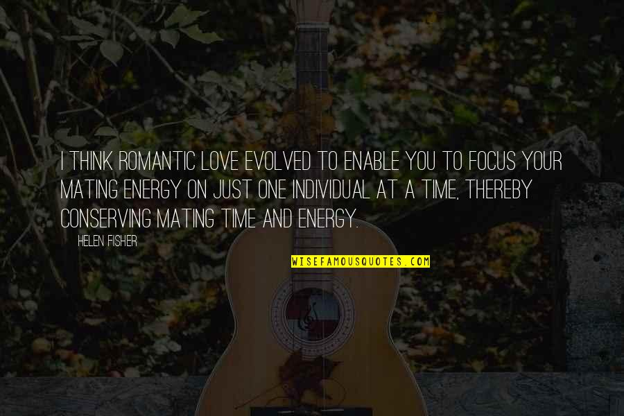 Energy And Focus Quotes By Helen Fisher: I think romantic love evolved to enable you