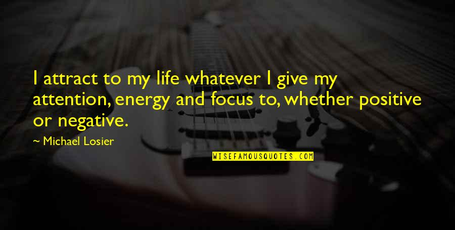 Energy And Focus Quotes By Michael Losier: I attract to my life whatever I give