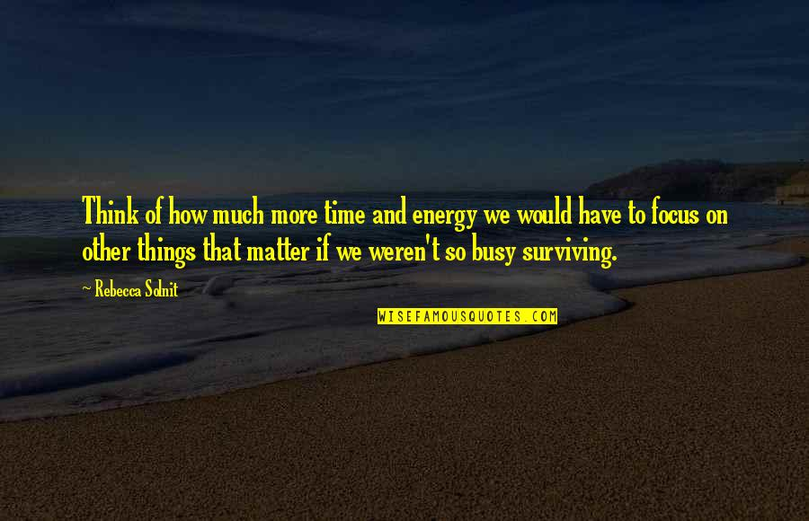 Energy And Focus Quotes By Rebecca Solnit: Think of how much more time and energy