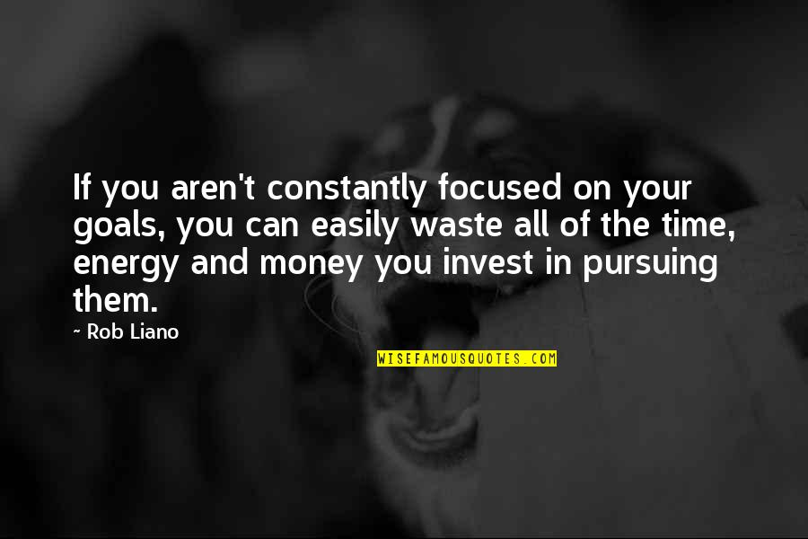 Energy And Focus Quotes By Rob Liano: If you aren't constantly focused on your goals,
