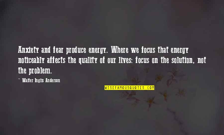 Energy And Focus Quotes By Walter Inglis Anderson: Anxiety and fear produce energy. Where we focus