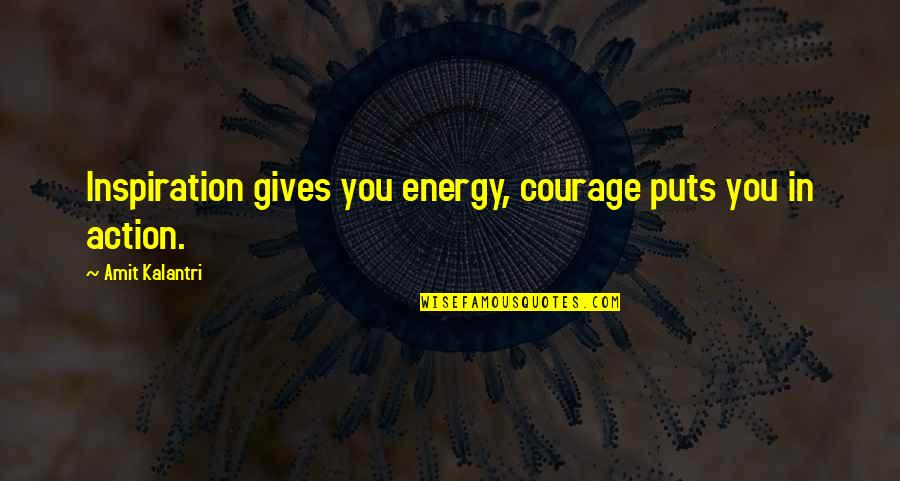 Energy And Motivation Quotes By Amit Kalantri: Inspiration gives you energy, courage puts you in