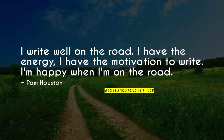 Energy And Motivation Quotes By Pam Houston: I write well on the road. I have