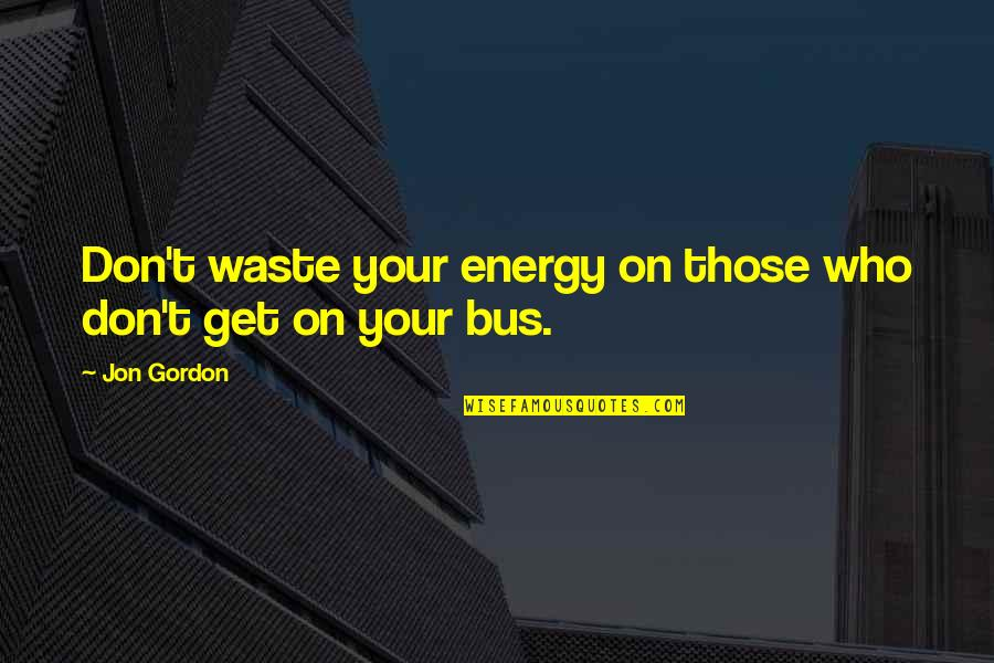 Energy Bus Quotes By Jon Gordon: Don't waste your energy on those who don't