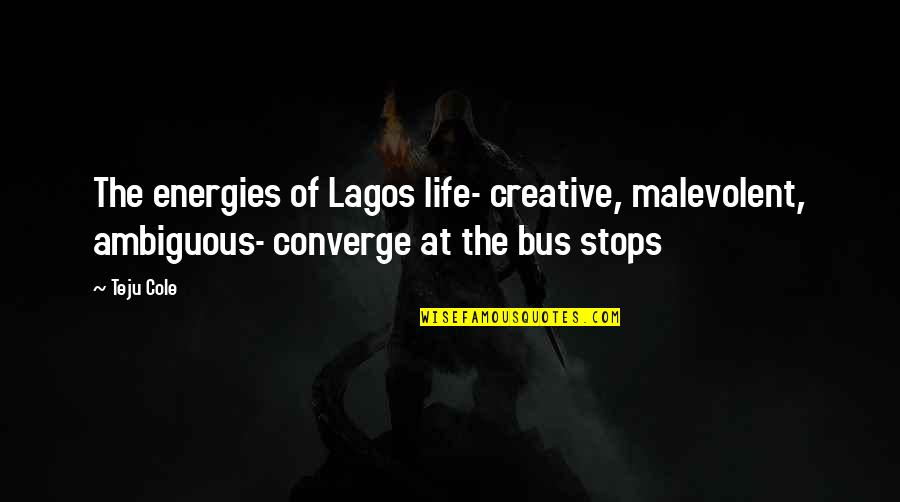 Energy Bus Quotes By Teju Cole: The energies of Lagos life- creative, malevolent, ambiguous-