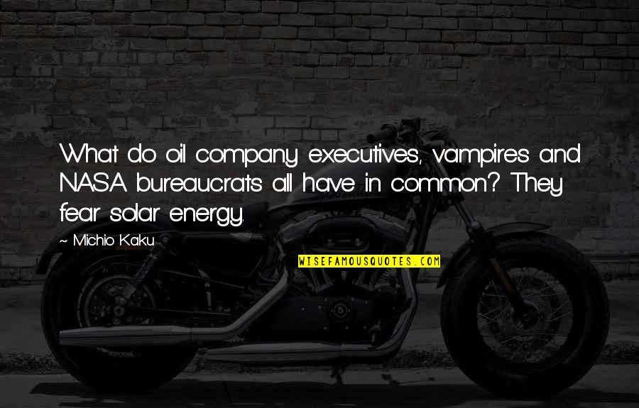 Energy Vampires Quotes By Michio Kaku: What do oil company executives, vampires and NASA