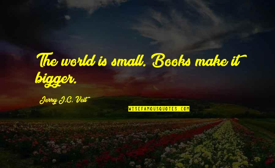 Enervating Quotes By Jerry J.C. Veit: The world is small. Books make it bigger.