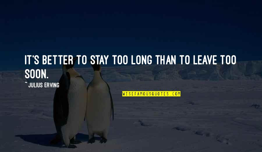 Enervating Quotes By Julius Erving: It's better to stay too long than to