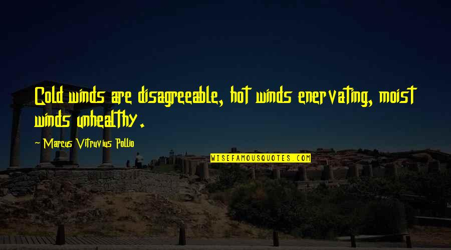 Enervating Quotes By Marcus Vitruvius Pollio: Cold winds are disagreeable, hot winds enervating, moist