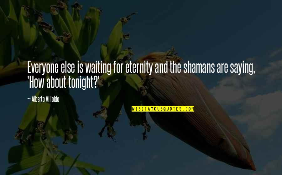Enfeebl Quotes By Alberto Villoldo: Everyone else is waiting for eternity and the