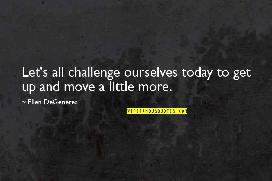 Enfeebl Quotes By Ellen DeGeneres: Let's all challenge ourselves today to get up