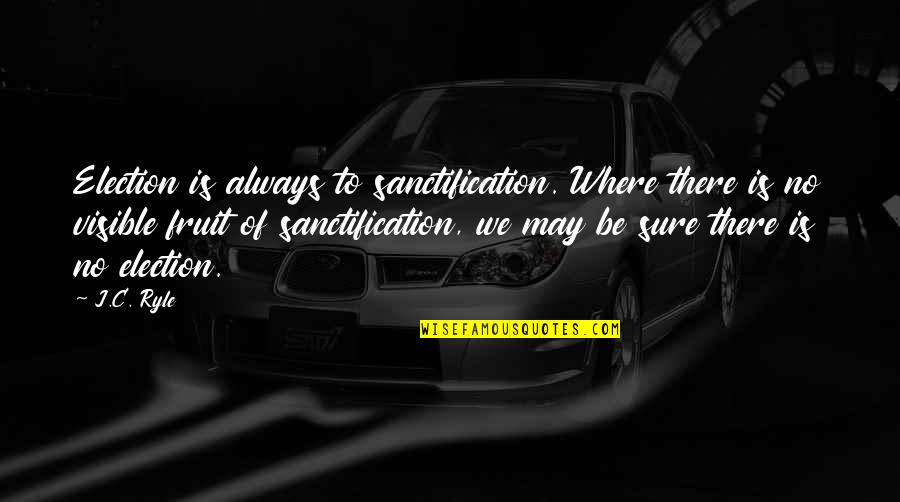 Enfeebl Quotes By J.C. Ryle: Election is always to sanctification. Where there is