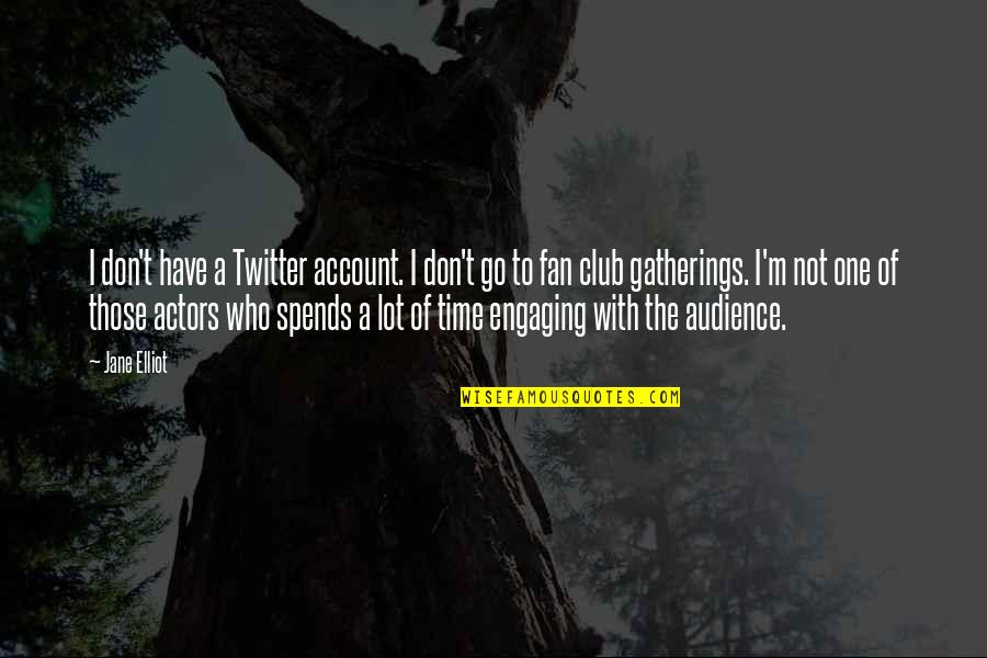 Engaging Audience Quotes By Jane Elliot: I don't have a Twitter account. I don't