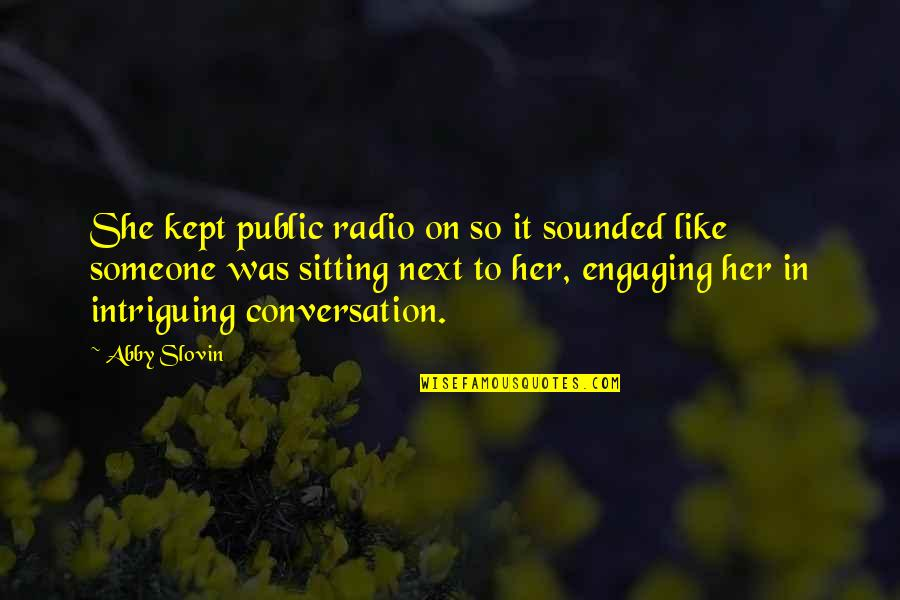 Engaging Conversation Quotes By Abby Slovin: She kept public radio on so it sounded