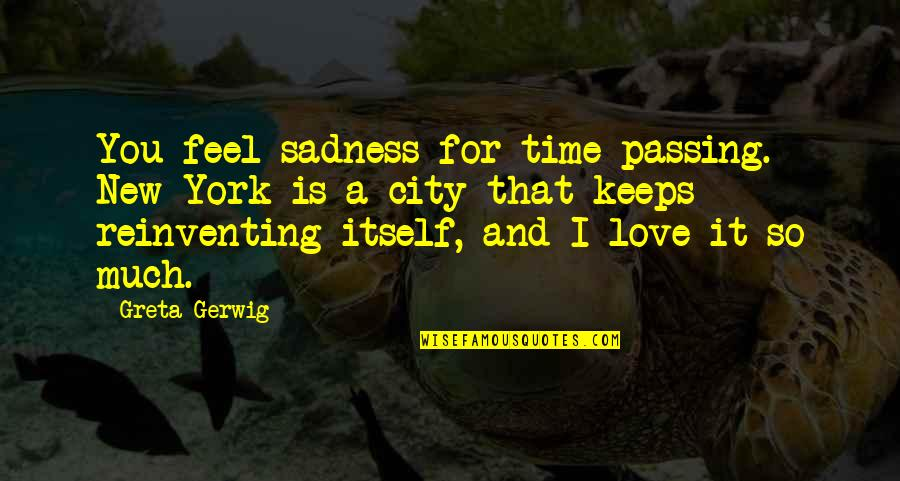Engaging Conversation Quotes By Greta Gerwig: You feel sadness for time passing. New York