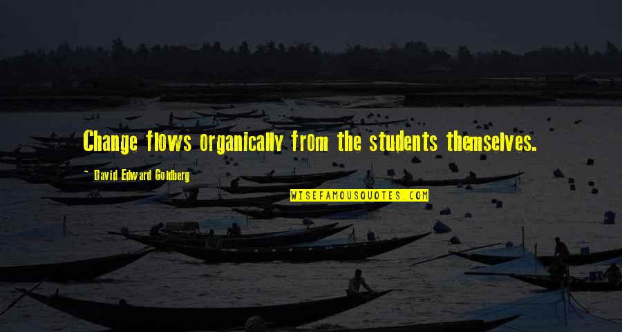 Engineering Students Quotes By David Edward Goldberg: Change flows organically from the students themselves.