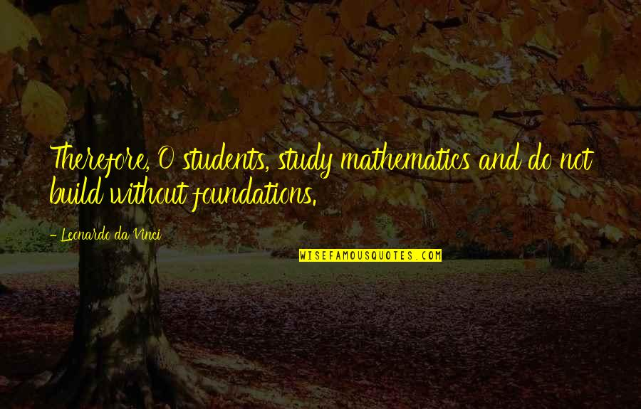 Engineering Students Quotes By Leonardo Da Vinci: Therefore, O students, study mathematics and do not