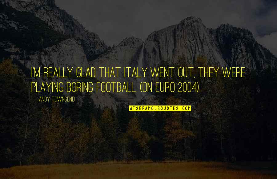 England Football Quotes By Andy Townsend: I'm really glad that Italy went out, they
