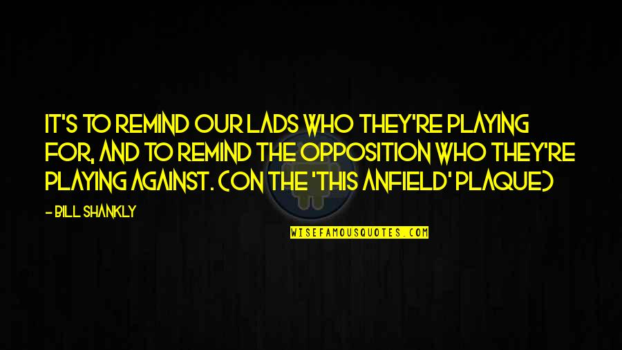 England Football Quotes By Bill Shankly: It's to remind our lads who they're playing