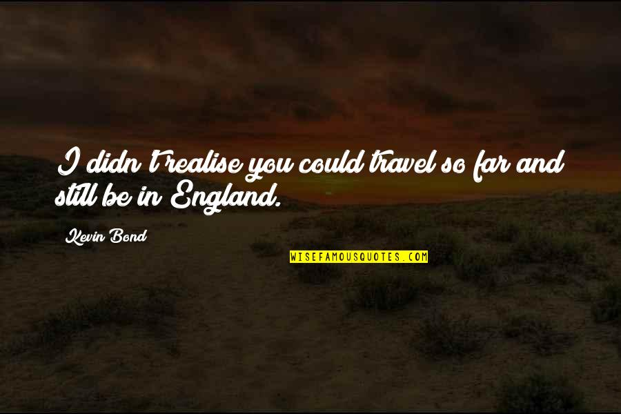 England Football Quotes By Kevin Bond: I didn't realise you could travel so far