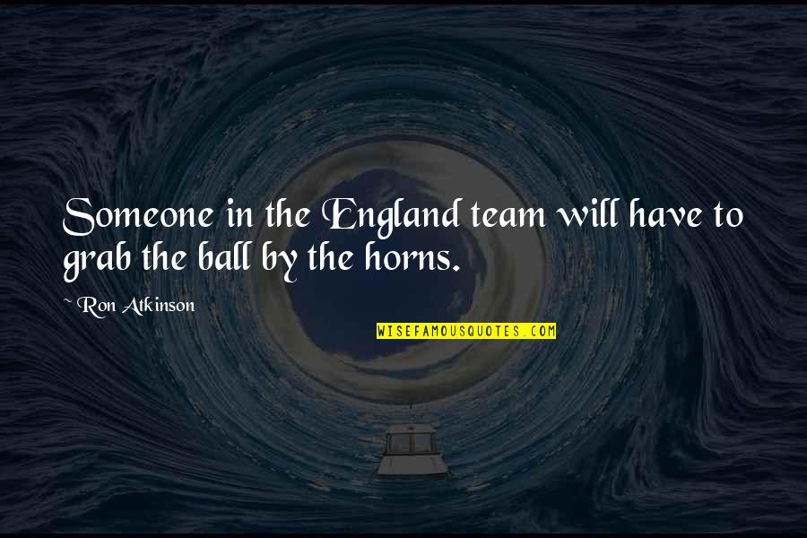 England Football Quotes By Ron Atkinson: Someone in the England team will have to