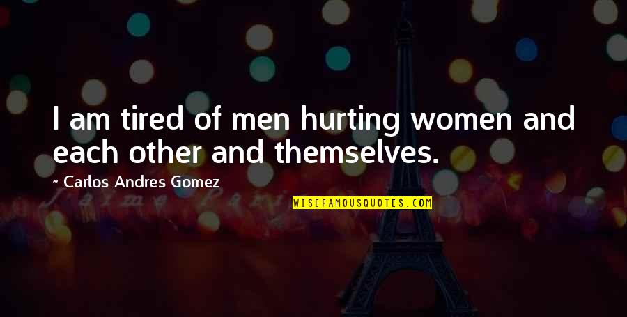 English Literacy Quotes By Carlos Andres Gomez: I am tired of men hurting women and